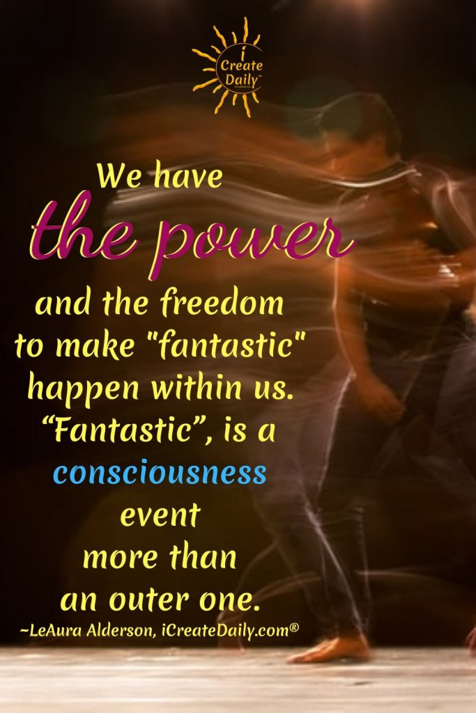 "We have the power and the freedom to make ""fantastic"" happen within us. ""Fantastic"", is a consciousness event more than an outer one.~LeAura Alderson, cofounder - iCreateDaily.com® #WeHaveThePower #HowToBePositive #Consciousness"