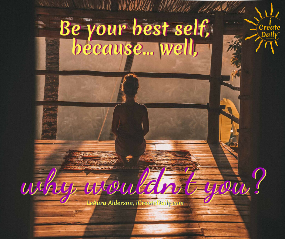 WHY WOULDN'T YOU?Be your best self, because... well, why wouldn't you? ~LeAura Alderson, cofounder-iCreateDaily.com® #BeYourBestSelf #BestSelf #Goals #Aspirations #Dreams #iCreateDaily #BeYourBestSelfQuote