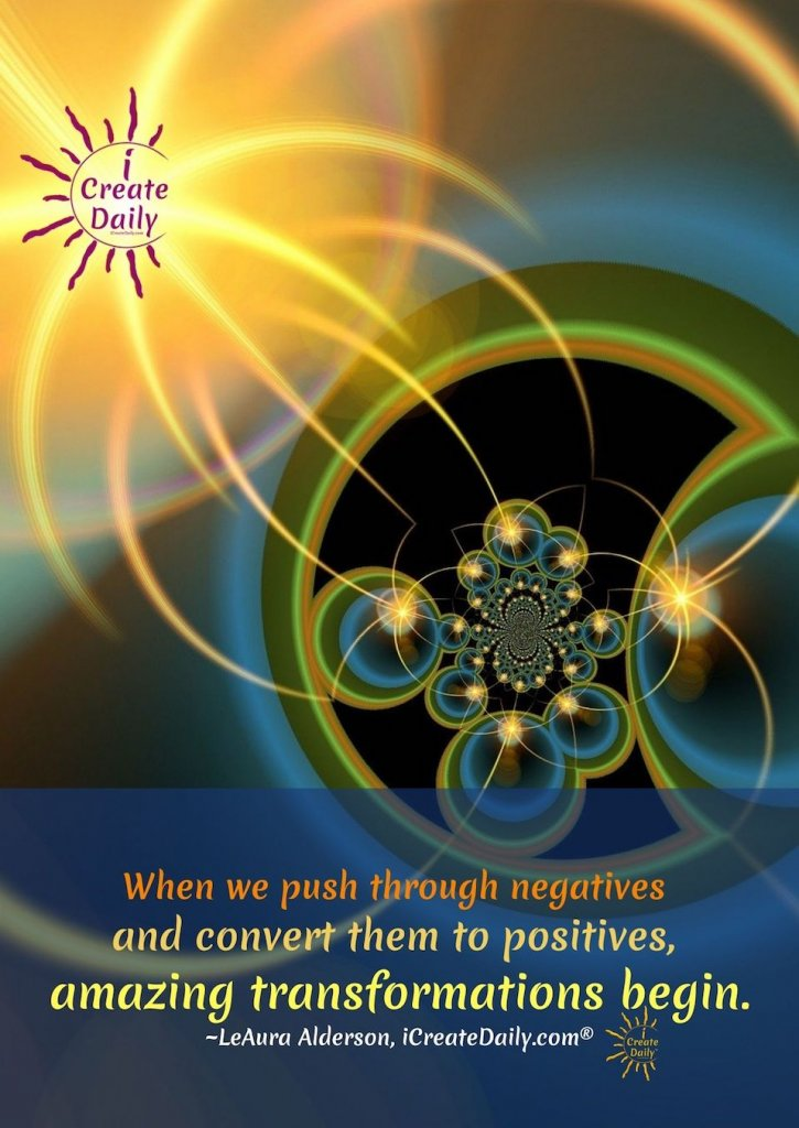 """""""When we push through negatives and convert them to positives, amazing transformations begin.""""~LeAura Alderson, iCreateDaily.com® #Life #Transformation #Motivation #PersonalDevelopment #Growth #Positivity"""