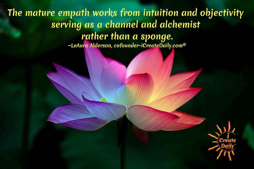 The mature empath works from intuition and objectivityserving as a channel and alchemist rather than a sponge. ~LeAura Alderson, cofounder-iCreateDaily.com®#Empaths #Empathic #Empathy #Sensitives #Intuitives #Indigo #Alchemists #Intuition