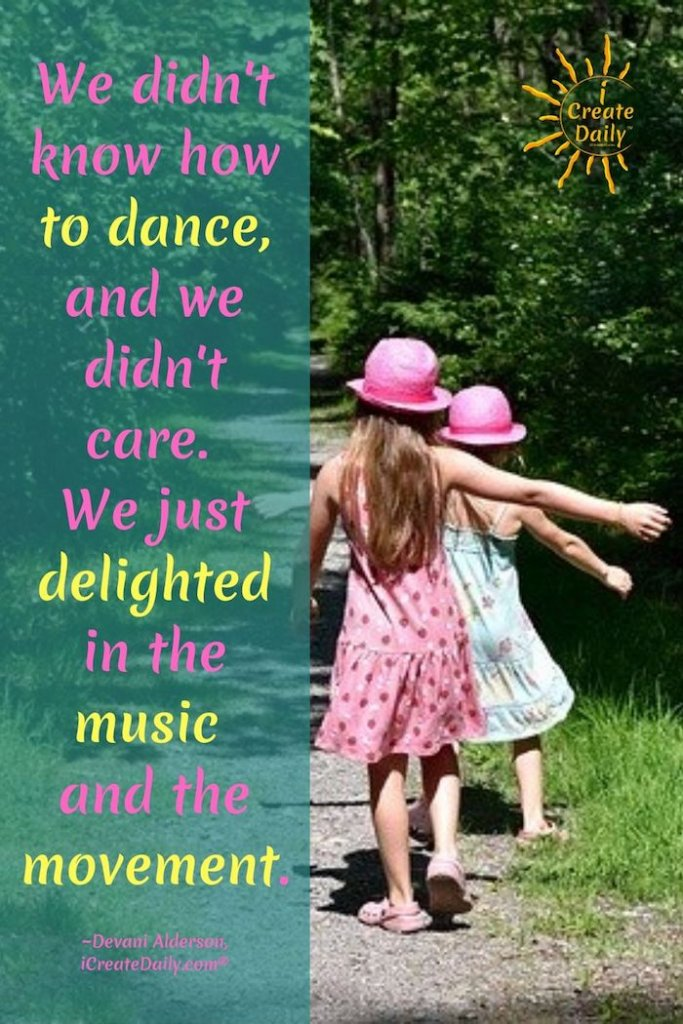 Be the best version of yourself: We didn't know how to dance, and we didn't care. We just delighted in the music and the movement.~Devani Alderson, iCreateDaily.com® #BeTheBestVersionOfYourself #ChildrenDancing #GirlsDancing #Positivity #Pathway #Happy #iCreateDaily