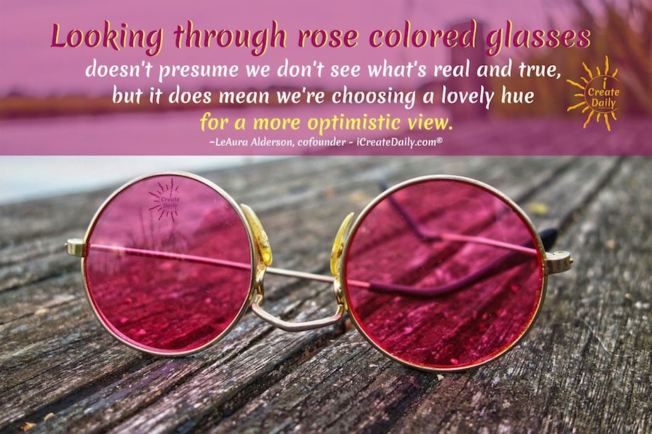 Looking through rose colored glasses doesn't presume we don't see what's real and true, but it does mean we're choosing a lovely hue for a more optimistic view. ~LeAura Alderson, cofounder - iCreateDaily.com® #LookingThroughRoseColoredGlasses #RoseColoredGlasses #RoseColoredGlassesQuotes #OptimismQuotes #SeeingThroughFilters