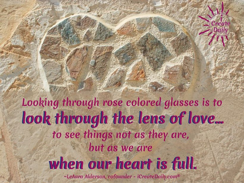 Looking through rose colored glasses is to look through the lens of love... to see things not as they are, but as we are when our heart is full. ~LeAura Alderson, cofounder - iCreateDaily.com® #RoseColoredGlasses #RoseColoredGlassesQuote #LookingThroughRoseColoredGlasses #SeeingThroughFilters #Inspirational