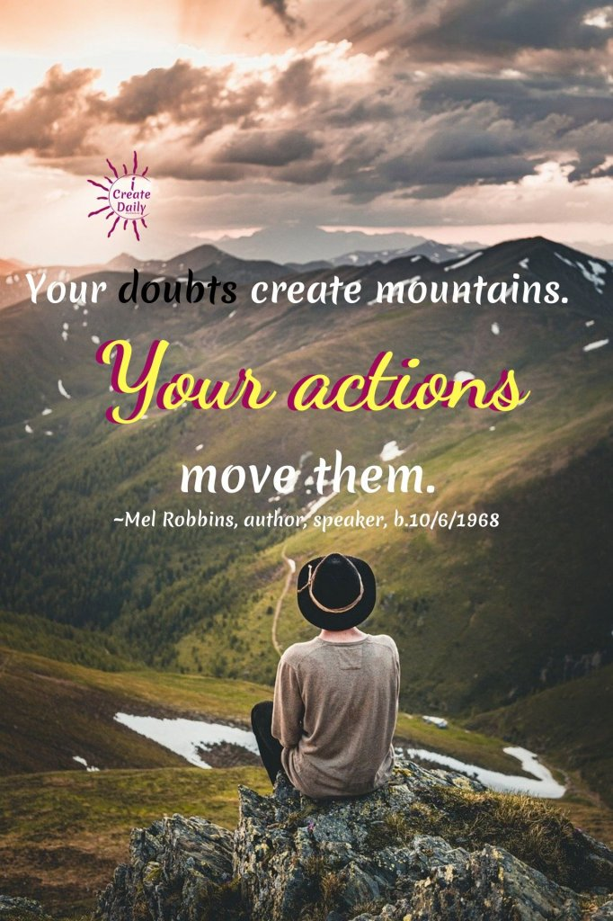 """Your doubts create mountains.  Your actions move them."" ~Mel Robbins, commentator, author, speaker, b.10/6/1968 #MelRobbinsQuotes #MelRobbins #Doubts #Actions #MoveMountains #5SecondRule #iCreateDaily"