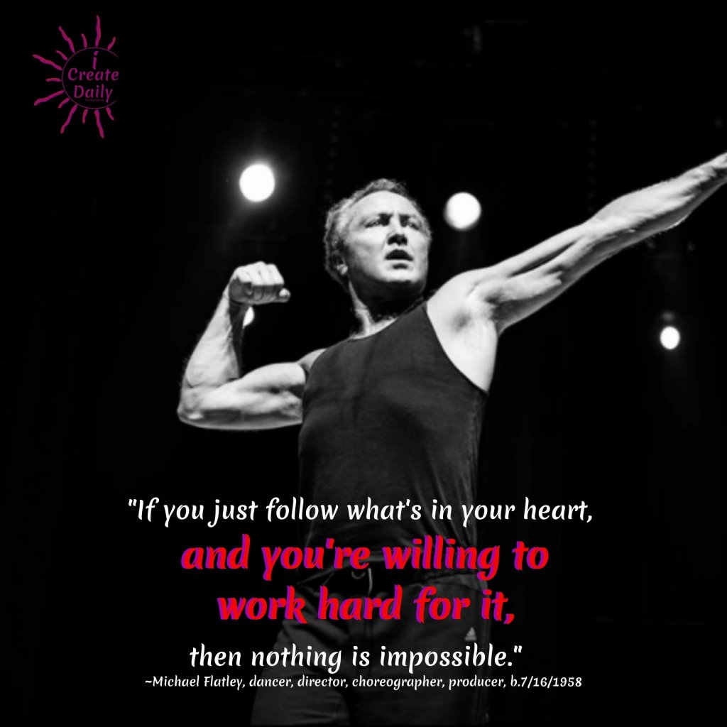 """If you just follow what's in your heart, and you're willing to work hard for it, then nothing is impossible.""  ~Michael Flatley, dancer, director, choreographer, producer, b.7/16/1958#YourBestVersionOfYourself #MichaelFlatleyQuote #WorkHard #NothingIsImpossible #YourBest #Inspiration"