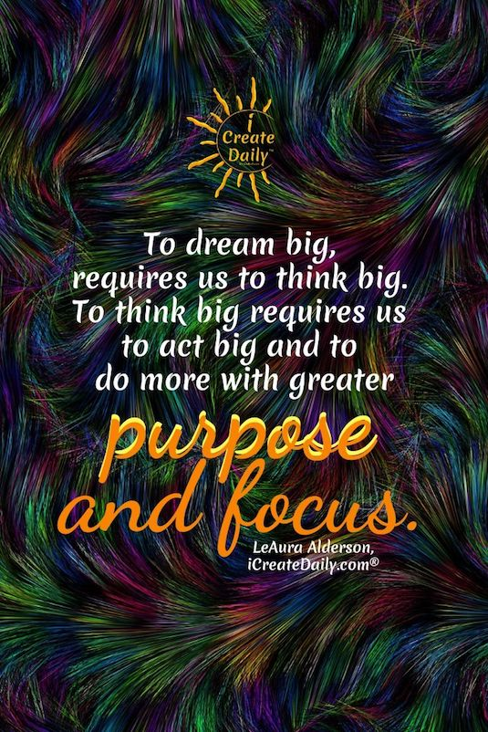 To dream big, requires us to think big. To think big requires us to act big and to do more with greater purpose and focus. ~LeAura Alderson, iCreateDaily.com® #DreamBig #ThinkBig #DreamsQuotes #PurposeQuote #FocusQuote #Purpose #Focus