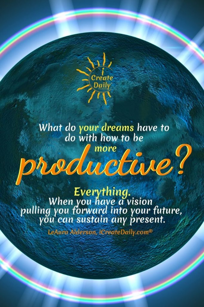 What do your dreams have to do with how to be more productive? Everything. When we have a vision pulling us forward into our future, we can sustain any present. ~LeAura Alderson, iCreateDaily.com® #Vision #Envisioning #Dreams #YourDreams #MyDreams #Goals #Productivity
