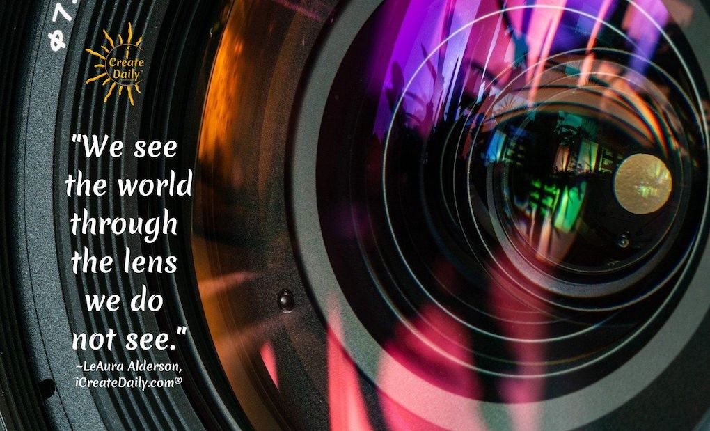 We see the world through the lens we do not see. ~LeAura Alderson, iCreateDaily.com® #RoseColoredGlasses #LensView #WeSeeTheWorld #LensQuote