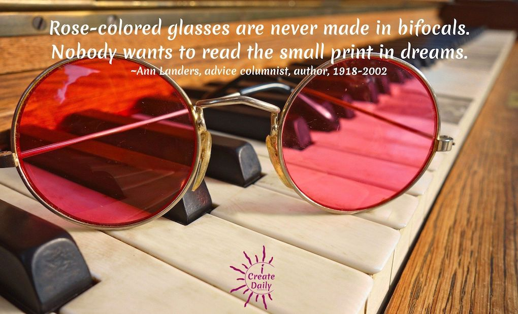 Rose-colored glasses are never made in bifocals. Nobody wants to read the small print in dreams. ~Ann Landers, advice columnist, author, 1918-2002 #AnnLandersQuote #RoseColoredGlassesQuote #LookingThroughRoseColoredGlasses