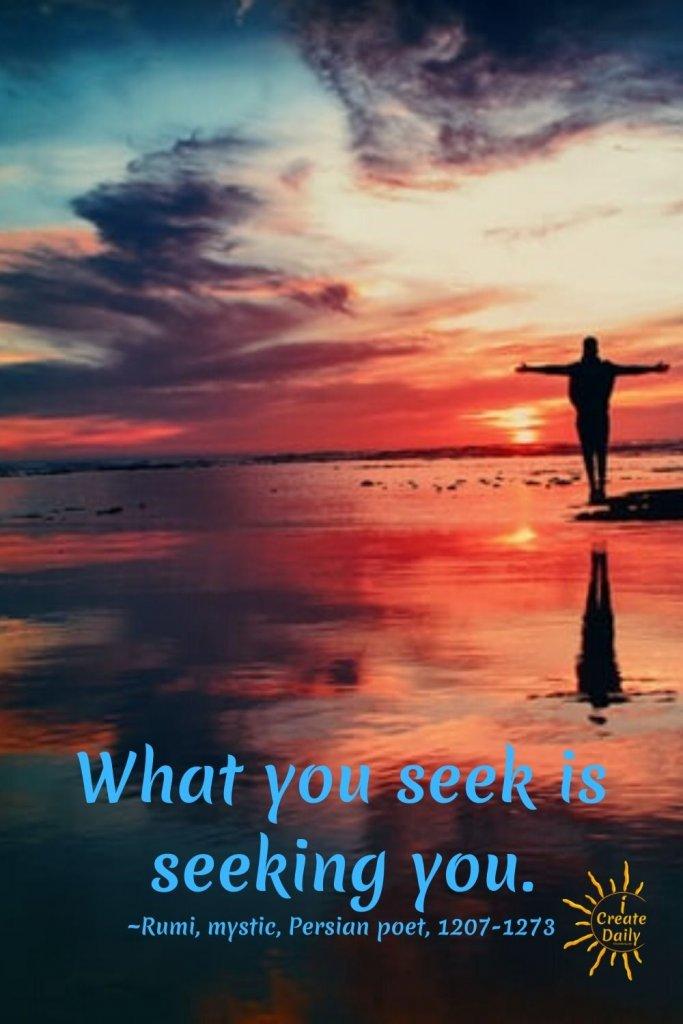 Rumi Quotes: What you seek is seeking you. ~Rumi, mystic, Persian poet, 1207-1273 #RumiQuote #WhatYouSeek #Inspiration #GivingAdvice