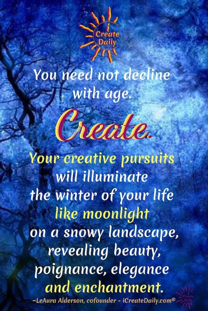 You need not decline with age. Create. Your creative pursuits will illuminate the winter of your life like moonlight on a snowy landscape, revealing beauty, poignance, elegance and enchantment. ~LeAura Alderson, cofounder - iCreateDaily.com® #SeasonsOfLife #WinterOfLife #Creativity #PositiveAging #Ageless