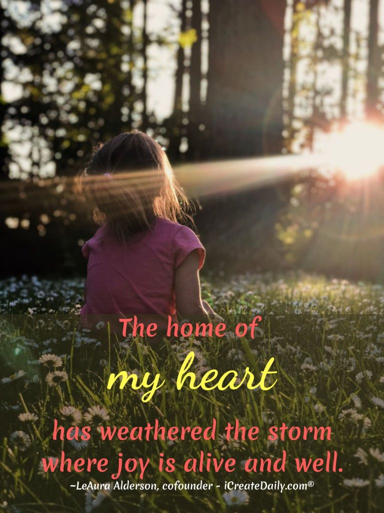 The home of my heart has weathered the storm where joy is alive and well. ~LeAura Alderson, cofounder - iCreateDaily.com® #StrugglesQuote #JoyQuotes #HeartQuote #Happiness #Pain #HardTimes #iCreateDaily