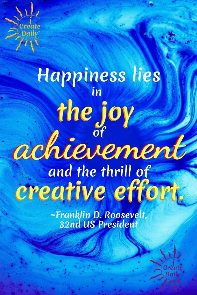 Happiness, Joy and Creativity. Franklin D Roosevelt Quote - FDR quote on happiness and creativity. Roosevelt quote on creative effort. iCreateDaily.com #FranklinDRooseveltQuote #PresidentRooseveltQuote #FDRQuote #FDRJoyQuote #CreativeQuote #AchevementQuote #iCreateDaily