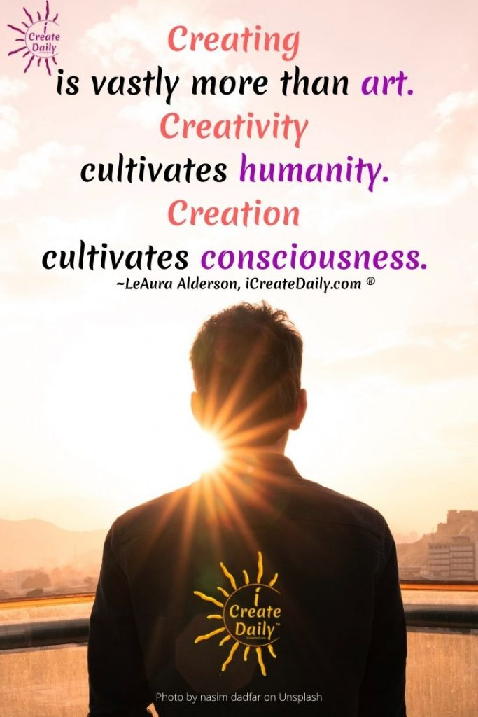 Creating is vastly more than art. Creativity cultivates unity in humanity. Creation cultivates consciousness. Creativity quote-iCreateDaily.com.jpg