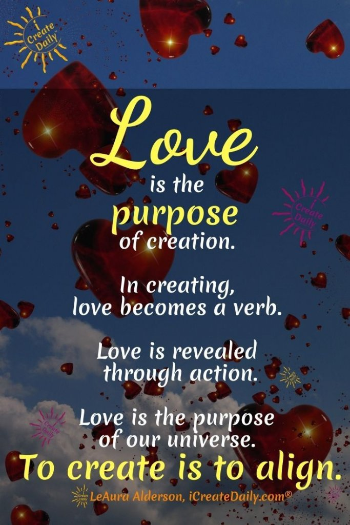 LOVE IS THE PURPOSE... of life... of creation... of YOU.  Create and align with the love of your soul expressed through your heart and your art. Create love, share love, be LOVE and you shall have LOVE. Love... and ye shall be loved! #iCreateDaily #CreateLove #BeLove #ShareLove #ToCreateIsToLove #CreativityQuote #WhatIsThePurposeOfLife #QuotesAboutFindingYourself