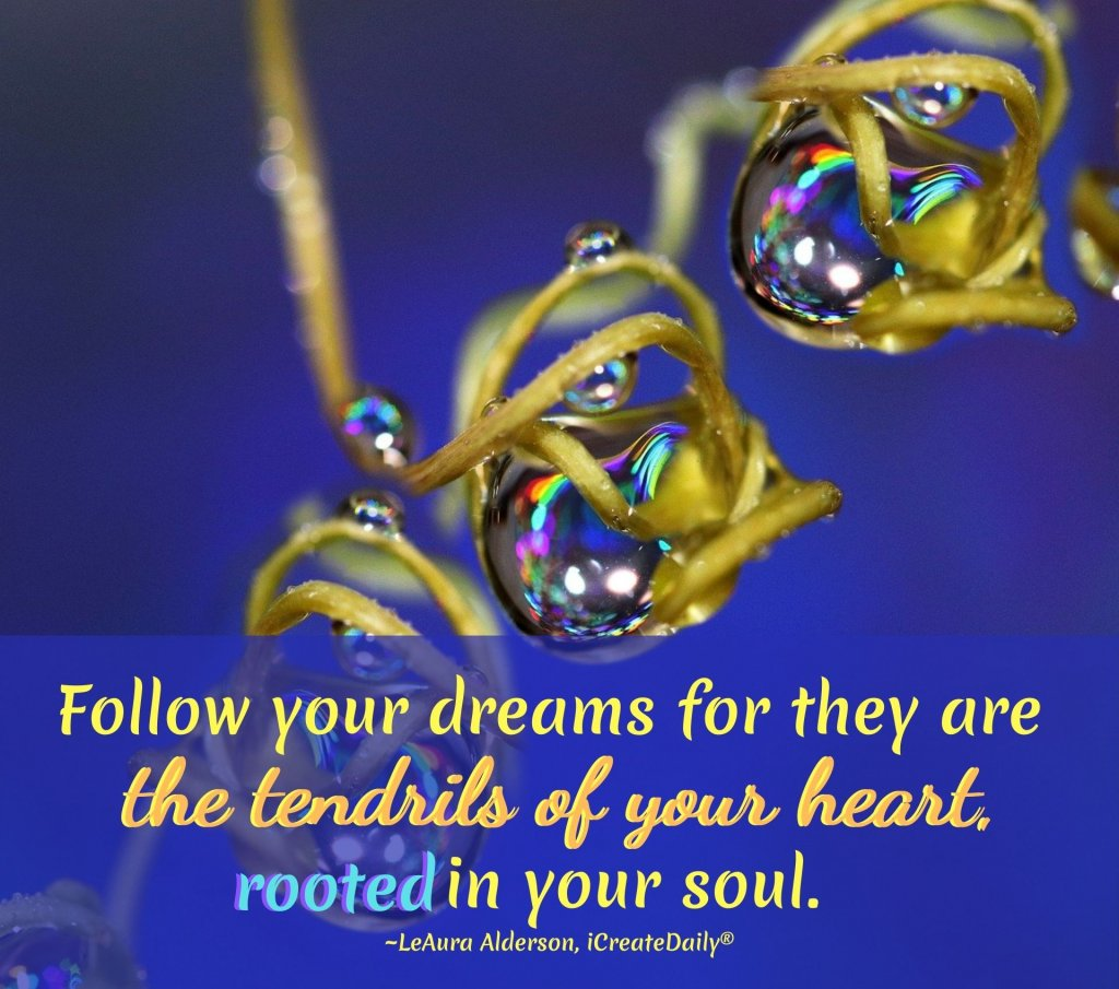 Follow your dreams for they are the tendrils of your heart rooted in your soul.~LeAura Alderson, iCreateDaily.com®#Dreams #FollowYourDreamsQuotes #InspirationalQuotes #DreamsQuotes #PursueYourPassion #Creativity #iCreateDaily