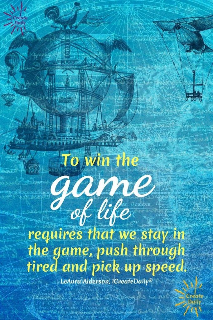 "WINNERS MINDSET:  ""To win the game of life requires that we stay in the game, push through tired and pick up speed.""  ~LeAura Alderson, cofounder-iCreateDaily.com #WinnersMindset #GrowthMindset #GameOfLifeQuote #PerseveranceQuote #Persistance #iCreateDaily"
