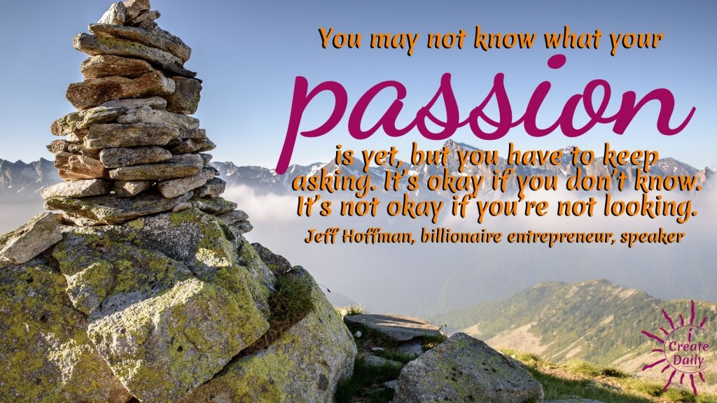 You may not know what your passion is yet, but you have to keep asking. It's okay if you don't know. It's not okay if you're not looking.~Jeff Hoffman, billionaire entrepreneur, speaker, humanitarian #Passion #FollowYourPassion #WhatAreYouPassionateAbout #PassionQuote