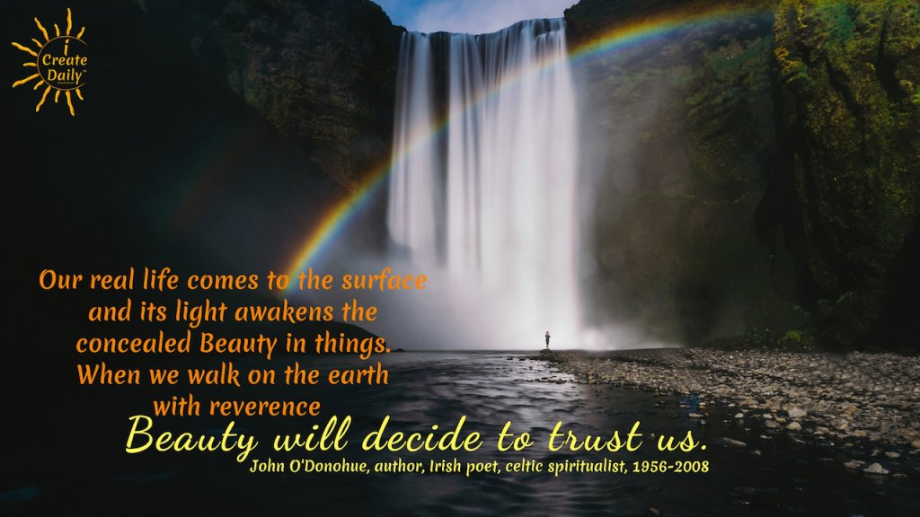 Reverence and Overcoming Adversity - Our real life comes to the surface and its light awakens the concealed Beauty in things. When we walk on the earth with reverence, Beauty will decide to trust us. ~John O'Donohue, author, Irish poet, celtic spiritualist, 1956-2008 #JohnODonohueQuote #IrishPoet #CelticSpiritualist #Poetry #Poets #iCreateDaily