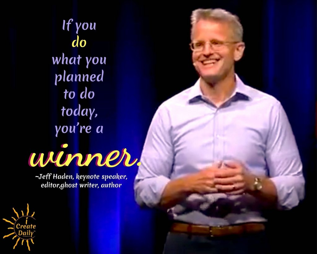 "Jeff Haden Quotes - on How to Be a Winner.  ""If you do what you planned to do today, you're a winner."" ~Jeff Haden, speaker, editor, ghost writer, author  #JeffHadenQuotes #Goals #HowToWin #SettingGoals #AchievingGoals #JeffHaden #Winners #WinnerQuote"