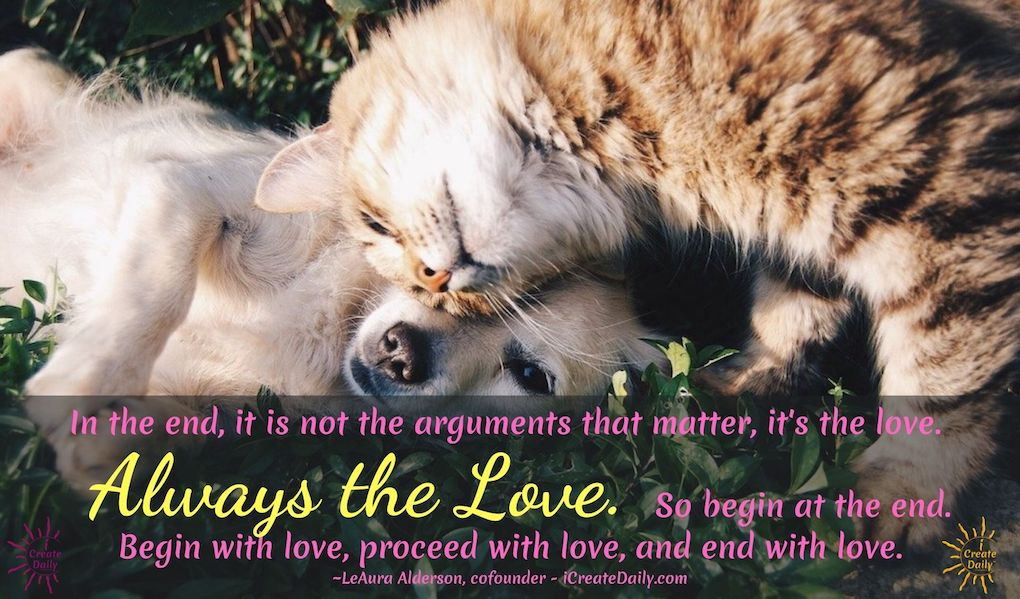 In the end, it is not the arguments that matter, it's the love. Always the Love. So begin at the end. Begin with love, proceed with love, and end with love. ~LeAura Alderson, cofounder - iCreateDaily.com #LoveQuote #OvercomingAdversity #Arguments #LoveMatters #iCreateDaily