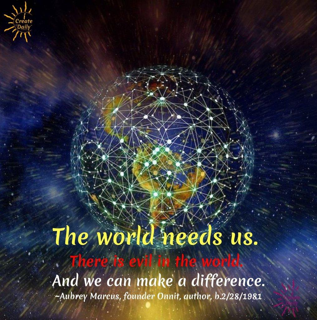 Aubrey Marcus - the World Needs us. #AubreyMarcusQuotes #TheWorldNeedsUs #OnnitFounder #iCreateDaily #Good #Positivity #Solutions #Evil #MakeADifference