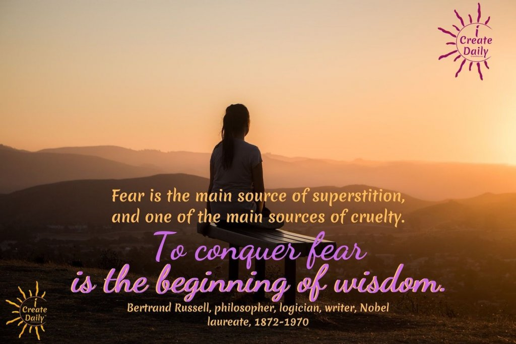 """FAMOUS BERTRAND RUSSELL QUOTE:""""Fear is the main source of superstition, and one of the main sources of cruelty. To conquer fear is the beginning of wisdom.""""~Bertrand Russell, philosopher, logician, writer, Nobel laureate, 1872-1970 #BertrandRusselQuote #ConquerFear #FearQuotes #Superstition #iCreateDaily"""