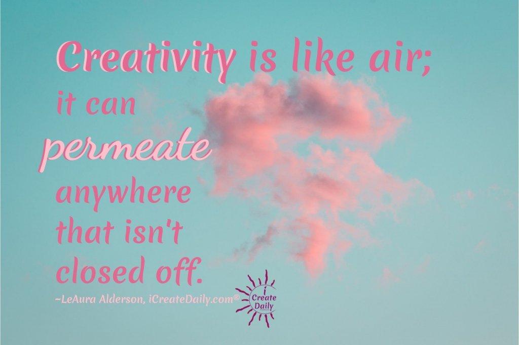 CREATIVITY IS LIKE AIR... IT CAN PERMEATE ANYWHERE THAT ISN'T CLOSED OFF. LeAura Alderson, iCreateDaily.com.  #PhilHansen #Artist #ArtistPhilHansen #ArtTherapy #Creativity #iCreateDaily #CreativityQuote