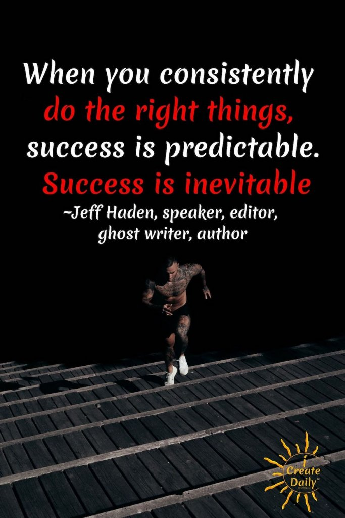 When you consistently do the right things, success is predictable. Success is inevitable. ~Jeff Haden, speaker, editor, ghost writer, author #JeffHadenQuotes #Goals #Success #Perseverance #DoTheRightThing #GoalSetting #AchievingGoals #JeffHaden