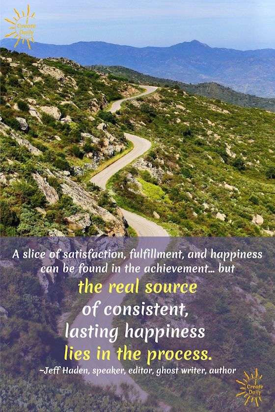 A slice of satisfaction, fulfillment, and happiness can be found in the achievement . . . but the real source of consistent, lasting happiness lies in the process. ~Jeff Haden, speaker, editor, ghost writer, author #JeffHadenQuotes #Goals #AchievingGoals #JeffHaden #achievement #Happiness #Fulfillment