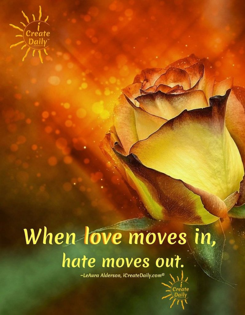 When love moves in, hate moves out. ~LeAura Alderson, iCreateDaily.com® #LoveQuote #HateQuote #LoveConquersHate #LoveOvercomesHate #iCreateDaily #OvercomingAdversity