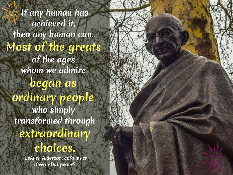 GANDHI QUOTE: If any human has achieved it, then any human can. Most of the greats of the ages whom we admire began as ordinary people who simply transformed through extraordinary choices. ~LeAura Alderson, cofounder iCreateDaily.com®#NegativityToPositivity #Transmutation #PositiveEnergy #Meaning #iCreateDaily