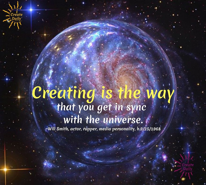 WILL SMITH QUOTES: Creating is the way that you get in sync with the universe. ~Will Smith, actor, rapper, media personality, b.9/25/1968 #WillSmithQuotes #iCreateDaily #Belief #Creation #Manifestion #DoGood  #InSync #Universe