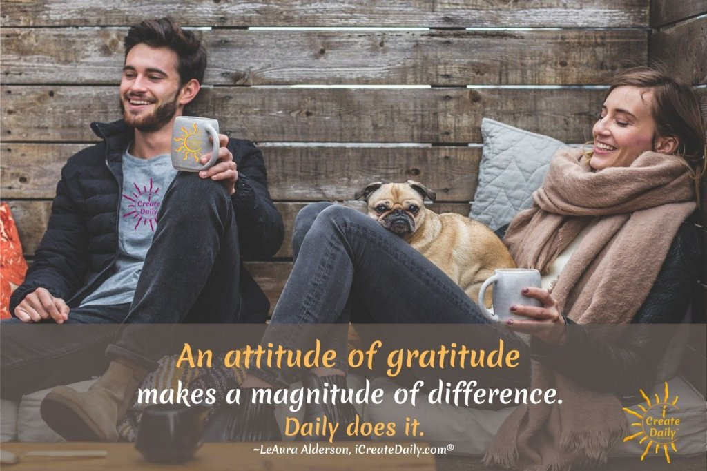 An attitude of gratitude makes a magnitude of difference. Daily does it. ~LeAura Alderson, iCreateDaily.com® #GratitudeQuote #Attitude #PersonalDevelopment #BenefitsOfGratitude #iCreateDaily