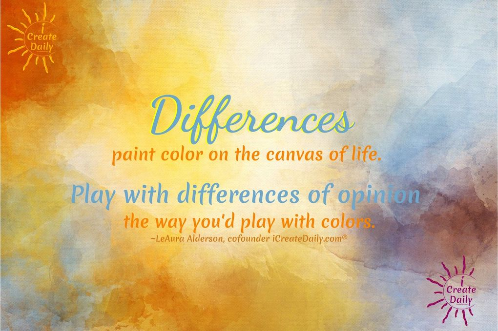 DIFFERENCE OF OPINION - Differences paint color on the canvas of life. #DifferencesOfOpinion #Differences #DifferenceQuote #iCreateDaily