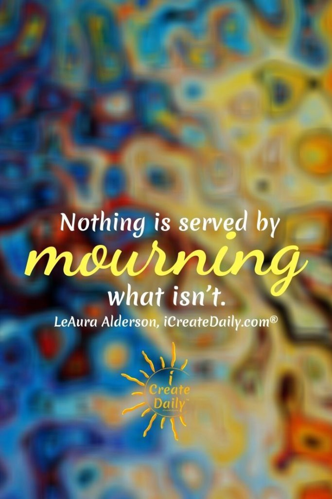 Nothing is served by mourning what isn't, so focus instead on what is and can be.~LeAura Alderson, iCreateDaily.com® #MoveOnQuote #DontMournWhatIsnt #FocusOnFuture #ForgetThePast #iCreateDaily #BrandBuilding