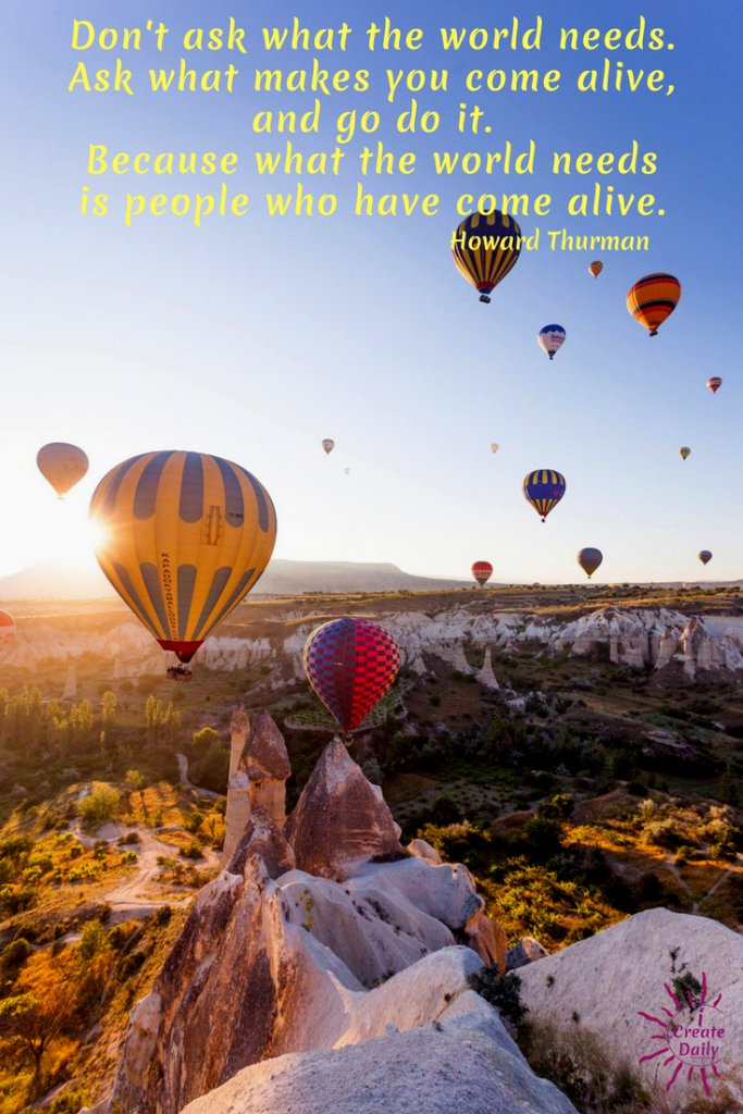 THE WORLD NEED MORE JOY... AND SO DO YOU!  'People who have come alive quote'.#WhatMakesYouComeAlive #HowardThurmanQuote #WhatTheWorldNeedsQuote #iCreateDaily #PursueYourPassion