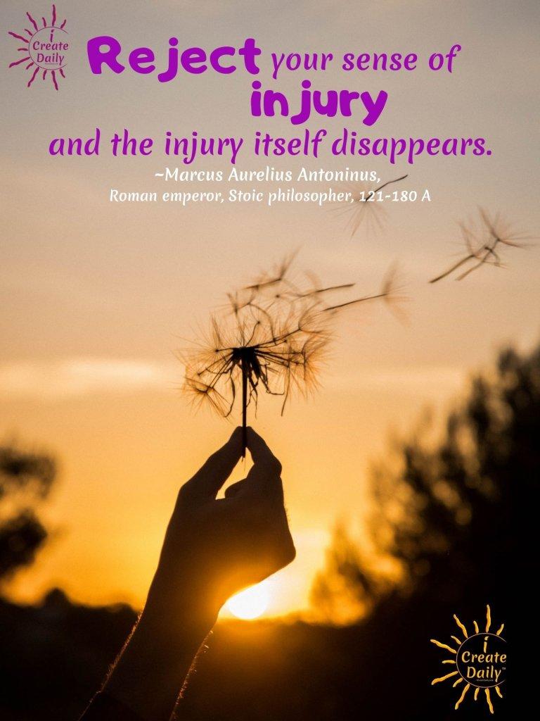 STRUGGLE QUOTES; MARCUS AURELIUS QUOTES: Reject your sense of injury and the injury itself disappears.~Marcus Aurelius, Roman emperor, Stoic philosopher, 121-180 AD #StruggleQuotes #StoicQuote #StoicismQuote #MarcusAureliusQuotes #VictorOverVictim #iCreateDaily