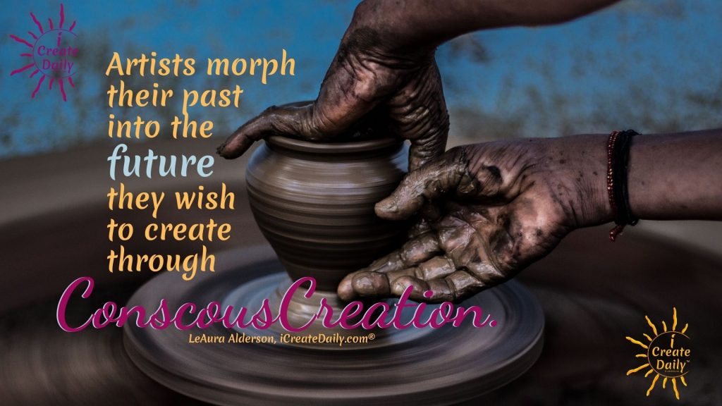 CREATING YOURSELF - Artists morph their past into the future... #Creators #Artists #Potters #Creativity #ConsciousCreation #iCreateDaily
