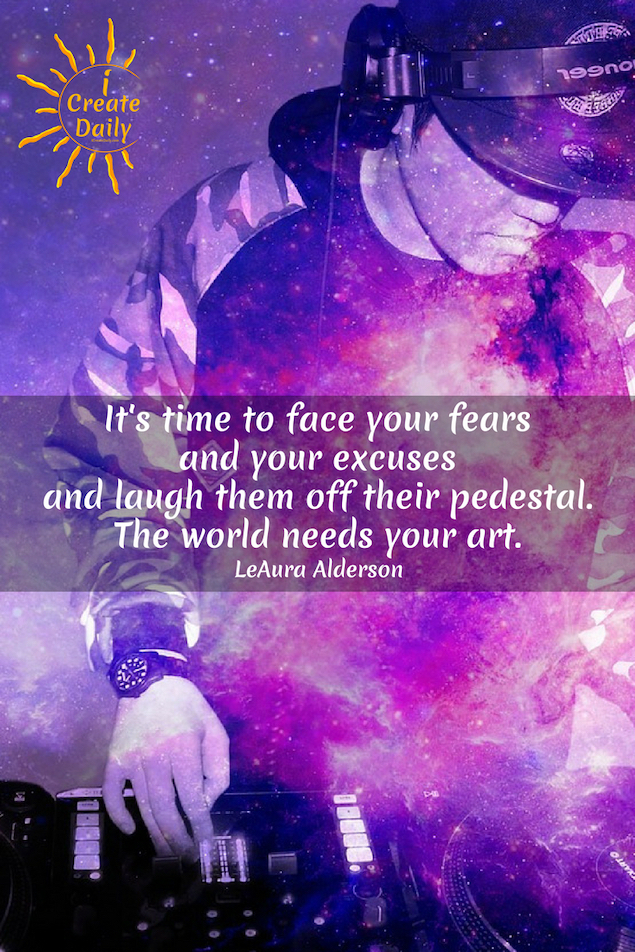 """It's time to face your fears and your excuses and laugh them off their pedestal.The world needs your art. You need your art."" ~LeAura Alderson, writer, editor, creator - iCreateDaily.com® #FearQuote #FearAndAnxiety #FaceYourFears #Postivity #StayOutOfFear #iCreateDaily"