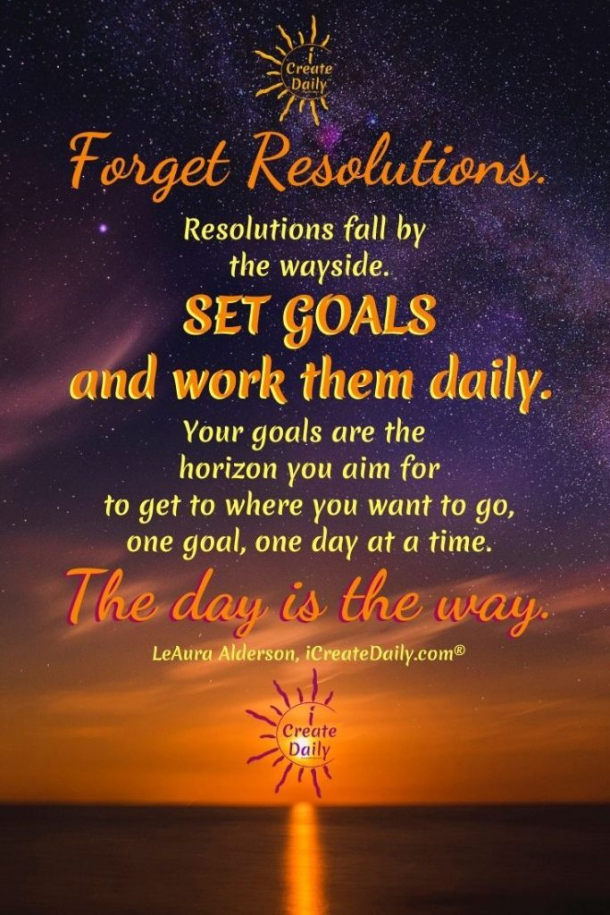 FORGET RESOLUTIONS... SET GOALS and work them daily. THE DAY IS THE WAY. #Resolutions #SettingGoals #GoalSetting #NewYearsGoals #iCreateDaily