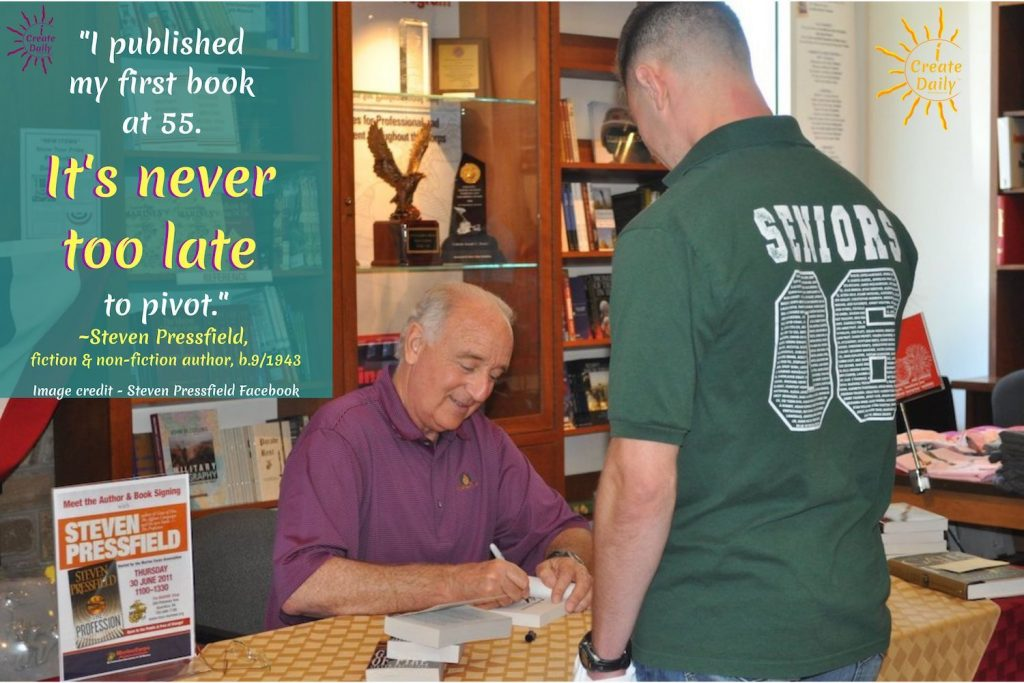 """I published my first book at 55. It's never too late to pivot.""~Steven Pressfield, fiction & non-fiction author, b.9/1943  #StevenPressfield #Artists #Writers #Authors #iCreateDaily #NeverTooLate #OlderAuthors #StevenPressfieldQuote"