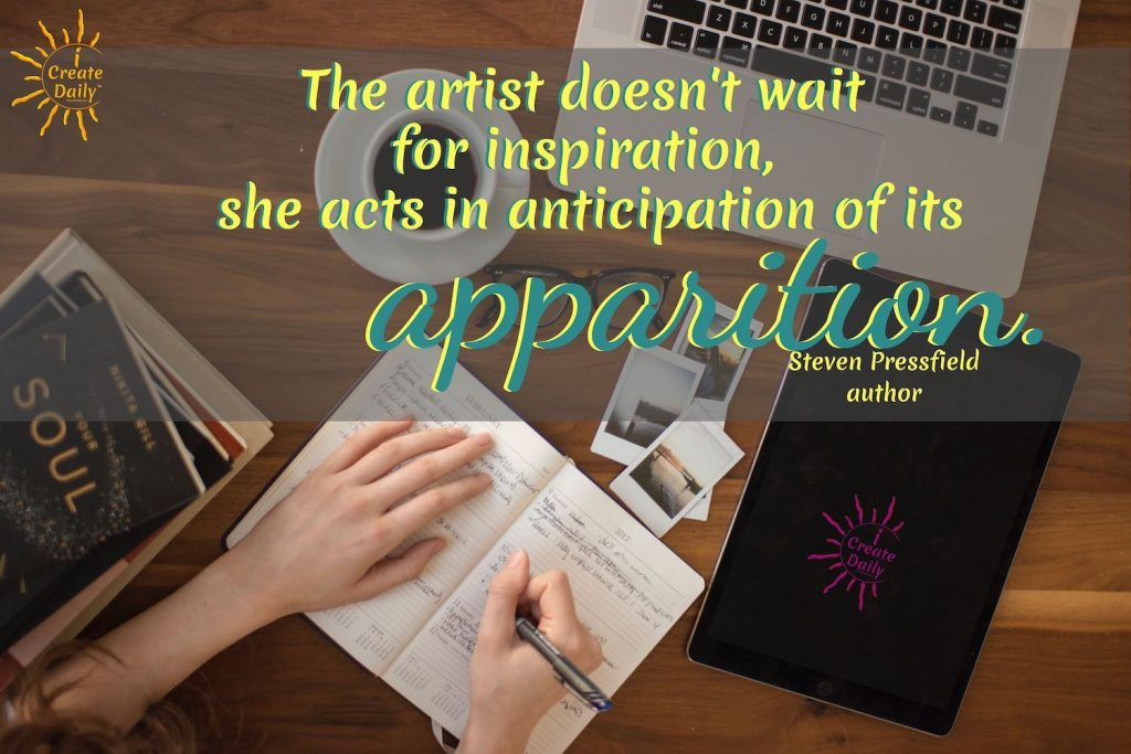 The artist doesn't wait for inspiration. She acts in anticipation of it's apparition.~Steven Pressfield, author, Turning Pro, b.9/1943   Steven Pressfield Quote - #ArtistQuote #StevenPressfieldQuote #ProfessionalArtist
