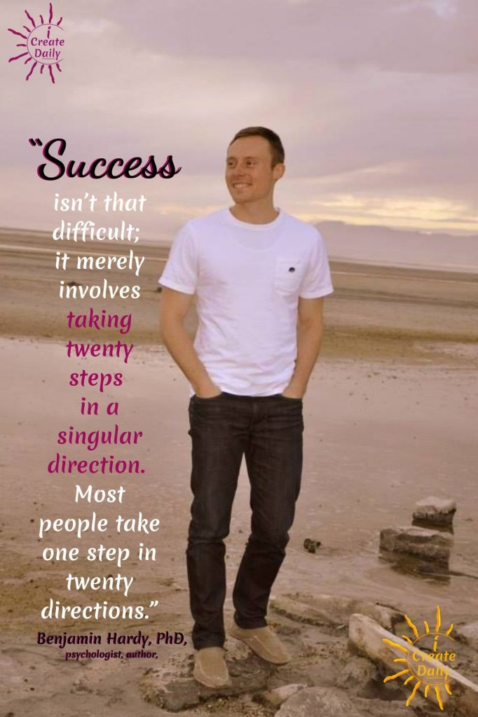 """BENJAMIN HARDY - SUCCESS QUOTE: """"Success isn't that difficult; it merely involves taking twenty steps in a singular direction. Most people take one step in twenty directions."""" #SuccessQuote #Sucess #BenjaminHardyQuote #iCreateDaily"""