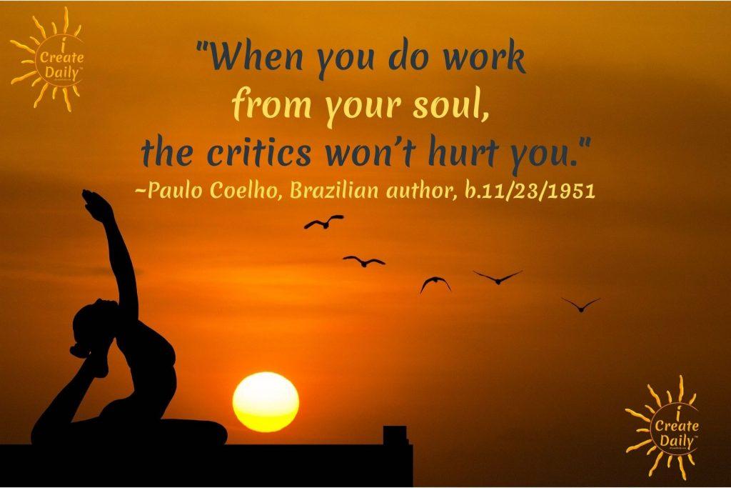 "PAULO COELHO SOUL QUOTE:""When you do work from your soul, the critics won't hurt you.""~Paulo Coelho, Brazilian author, b.11/23/1951 #PauloCoelhoQuote #iCreateDaily #CriticsQuote #SoulQuote #SoulWorkQuote"