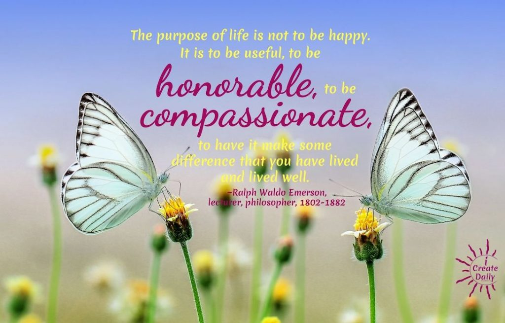 THE PURPOSE OF LIFE... #RalphWaldoEmerson #PurposeQuote #PurposeOfLife #Honorable #Compassionate #iCreateDaily