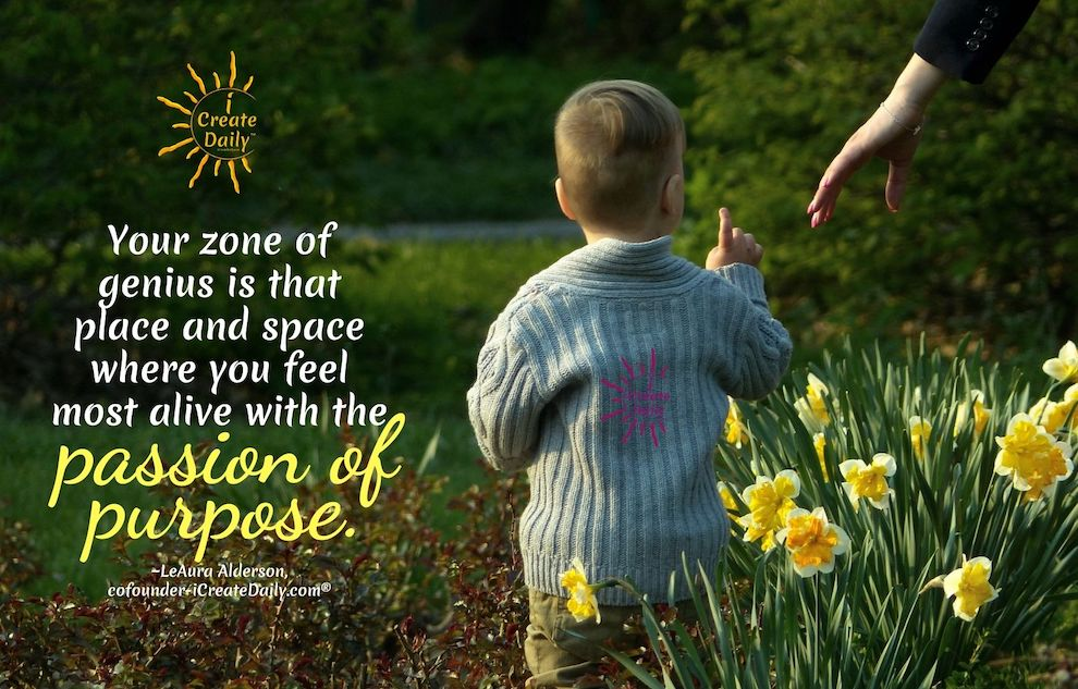 ZONE OF GENIUS QUOTE-Your zone of genius is that place and space where you feel most alive with the passion of purpose.  ~LeAura Alderson, Cofounder-iCreateDaily.com®