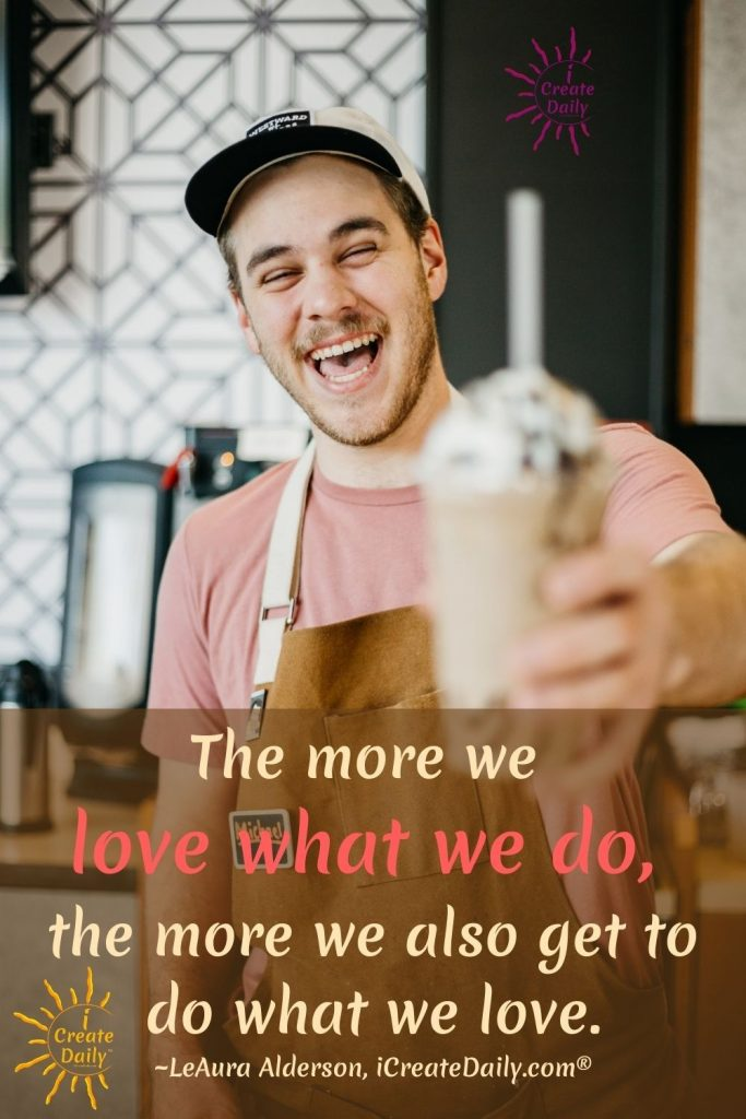 LOVE WHAT YOU DO... even if you can't do what you love, you can always love what you do! #LoveWhatYouDo #DoWhatYouLove #FollowYourDreams #Passion #Purpose #iCreateDaily