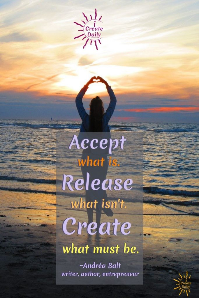 "Creativity Quote: ""Accept what is. Release what isn't. Create what must be.""~Andréa Balt, writer, author, entrepreneur #AcceptanceQuote #LetGo #Release #Create #Creation #Creativity #iCreateDaily"