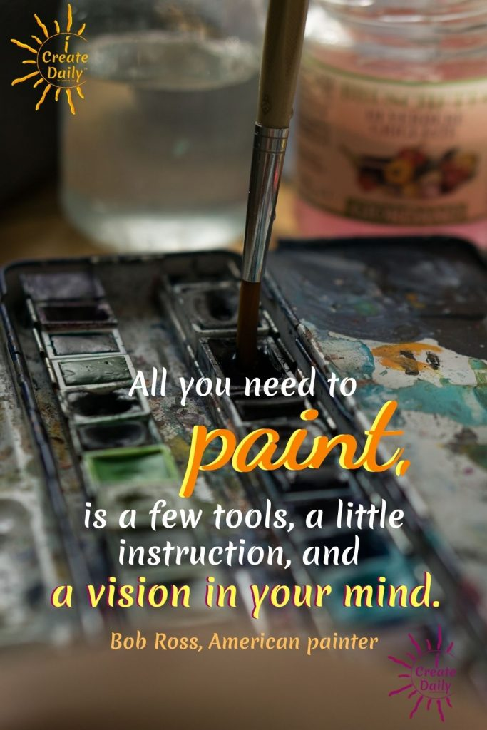 """ART QUOTE BY BOB ROSS -  """"All you need to paint, is a few tools, a little instruction, and a vision in your mind."""" American painter, art instructor, TV host, 1942-1995 #BobRossQuote #ArtQuote #ArtistQuote #Art #PaintingQuote #iCreateDaily"""